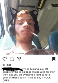 Fucking, Cunt, and Fuck: 11 likes  'm so fucking sick off  people trying to be good mates with me then  they piss you off by being a right cunt to  your girlfriend so all I have to say if FUCK  OFF!!