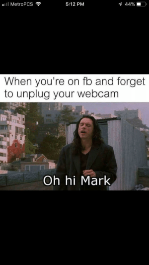 Mark by oek653 MORE MEMES: '11 MetroPCS  5:12 PM  44%  When you're on fb and forget  to unplug your webcam  Oh hi Mark Mark by oek653 MORE MEMES