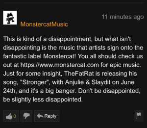 """Disappointed, Music, and Video: 11 minutes ago  MonstercatMusic  This is kind of a disappointment, but what isn't  disappointing is the music that artists sign on  fantastic label Monstercat! You all should check us  out at https://www.monstercat.com for epic music.  Just for some insight, TheFatRat is releasing his  song, """"Stronger"""", with Anjulie & Slaydit on June  24th, and it's a big banger. Don't be disappointed,  be slightly less disappointed.  Reply  0 Posted in belle Delphine's new video"""