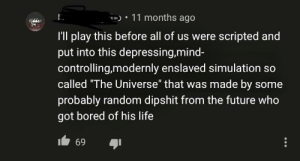 "Anime, Bored, and Future: 11 months ago  Hidden  I'll play this before all of us were scripted and  put into this depressing,mind-  controlling,modernly enslaved simulation so  called ""The Universe"" that was made by some  probably random dipshit from the future who  got bored of his life  69 Youtube commenters on Anime openings are apex philosophers"