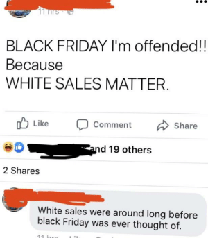 Black Friday, Dad, and Friday: 11 nrs  BLACK FRIDAY I'm offended!!  Весause  WHITE SALES MATTER.  Like  Comment  Share  and 19 others  2 Shares  White sales were around long before  black Friday was ever thought of.  11 hro My dad on Black Friday....
