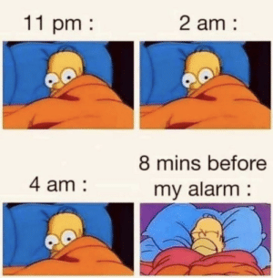 Every. Time.: 11 pm  2 am  8 mins before  4 am  my alarm Every. Time.