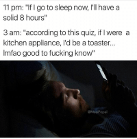 "Clock, Fucking, and Funny: 11 pm: ""If I go to sleep now, I'll have a  solid 8 hours""  3 am: ""according to this quiz, if I were a  kitchen appliance, I'd be a toaster..  Imfao good to fucking know""  @MasiPopal It's lit'o clock"