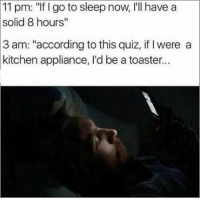 "Go to Sleep, Quiz, and Sleep: 11  pm: ""If I go to sleep now, I'll have a  solid  8 hours""  3 am: ""according to this quiz, if I were a  kitchen appliance, I'd be a toaster.."