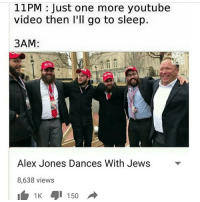 11 PM Just one more youtube  video then I'll go to sleep.  3AM:  Alex Jones Dances With Jews  8,638 views  1 K 150 Quality - - edgy meme memes edgymemes dank dankmemes pupper puppies doge dogs memeos like follow cringe triggered litty intensedaberoni 420 vape lmao aids autism fnaf vaultwave lol funny love
