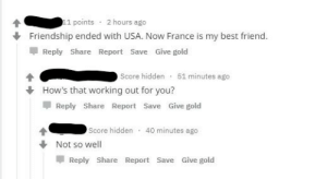 kunstpause:  this was a fun evening: 11 points 2 hours ago  Friendship ended with USA. Now France is my best friend.  Reply Share Report Save Give gold  Score hidden 51 minutes ago  How's that working out for you?  Reply share Report Save Give gold  Score hidden 40 minutes ago  Not so well  Reply share Report Save Give gold kunstpause:  this was a fun evening