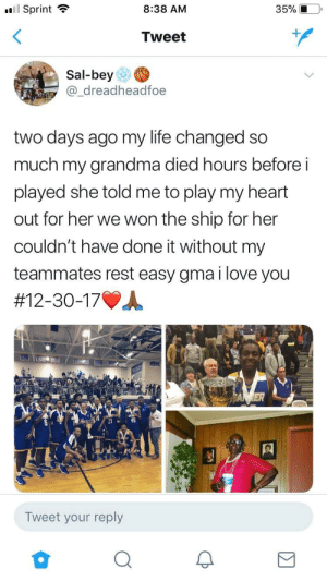 Takes a lot to play after a tragedy: .11 Sprint  8:38 AM  35% i  Tweet  Sal-bey  @_dreadheadfoe  two days ago my life changed so  much my grandma died hours before i  played she told me to play my heart  out for her we won the ship for her  couldn't have done it without my  teammates rest easy gma i love you  #12-30-17.A.  Tweet your reply Takes a lot to play after a tragedy