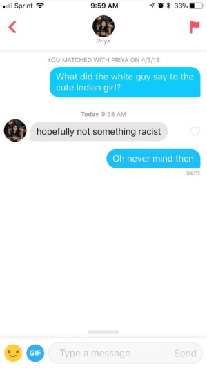 Cute, Gif, and Girl: '11 Sprint  9:59 AM  Priya  YOU MATCHED WITH PRIYA ON 4/3/18  What did the white guy say to the  cute Indian girl?  Today 9:58 AM  hopefully not something racist  Oh never mind then  Sent  GIF  Type a message  Send I want to curry you home with me