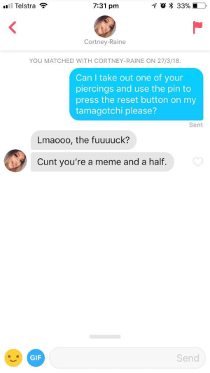 Gif, Meme, and Cunt: 11 Telstra  7:31 pm  Cortney-Raine  YOU MATCHED WITH CORTNEY-RAINE ON 27/3/18  Can I take out one of your  piercings and use the pin to  press the reset button on my  tamagotchi please?  Sent  Lmaooo, the fuuuuck?  Cunt you're a meme and a half.  GIF  Send She has 7 face piercings