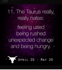 Feeling Used: 11.. The Taurus really,  really hates:  feeling used  being rushed  unexpected change  and being hungry.  APRIL 20  MAY 20