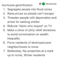 "Memes, Hurricane, and Ridicule: 11 thevitaming  Hurricane gentrification  1. Segregate people into flood zones  2. Raise prices so people can't escape  3. Threaten people with deportation and  arrest for seeking shelter  4. Ridicule ""idiots who stayed"" on TV  5. Make a show of pithy relief donations  to avoid conversation on wealth  inequality  neighborhoods to move  up to richer, Whiter residents  6. Force residents of destroyed poor  7. Redevelop, flip properties at a mark"