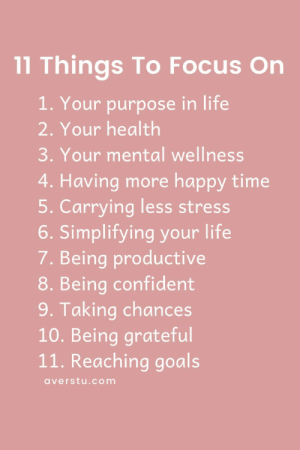 productive: 11 Things To Focus On  1. Your purpose in life  2. Your health  3. Your mental wellness  4. Having more happy time  5. Carrying less stress  6. Simplifying your life  7. Being productive  8. Being confident  9. Taking chances  10. Being grateful  11. Reaching goals  averstu.com
