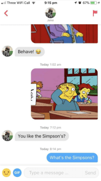 Gif, The Simpsons, and Gifs: .11 Three WiFi Call  9:15 pm  Jake  Behave!  Today 1:02 am  づ  Today 7:12 pm  You like the Simpson's?  Today 8:14 pm  What's the Simpsons?  GIF  Type a message  Send I have replied to this guy for 2 days with only gifs of Ralph