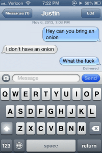 cokeflow:I thought we were friends Justin: '11-Verizon  7:22 PM  @  58% D  Messages (1) Justin  Edit  Nov 6, 2013, 7:08 PM  Hey can you bring arn  onion  I don't have an onion  What the fuck  Delivered  o iMessage  Send  123  space  return cokeflow:I thought we were friends Justin