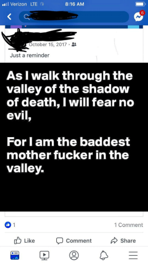 Verizon, Death, and World: 11 Verizon LTE  8:16 AM  6  ctober 15, 2017.  Just a reminder  As I walk through the  valley of the shadow  of death, I will fear no  evil,  For I am the baddest  mother fucker in the  valley  1 Comment  0b  Like  DComment  Share The world isn't prepared for him