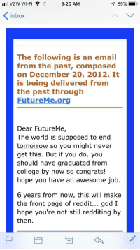 College, God, and Reddit: '11 VZW Wi-Fi  9:20 AM  Inbox  The following is an email  from the past, composed  on December 20, 2012. It  is being delivered from  the past through  FutureMe.org  Dear FutureMe,  The world is supposed to end  tomorrow so you might never  get this. But if you do, you  should have graduated from  college by now so congrats!  hope you have an awesome job  6 years from now, this will make  the front page of reddit... god I  hope you're not still redditing by  then. Looks like we survived and I'm still spending most of my days redditing