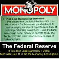 "Memes, Monopoly, and Smh: 11. What if the Bank runs out of money?  Some players think the Bank is bankrupt if it runs  out of money. The Bank never goes bankrupt. To  continue playing, use slips of paper to keep track of  each player's banking transactions until the Bank  has enough paper money to operate again. The  banker may also issue ""new"" money on slips of  ordinary paper.  The Federal Reserve  If you don't understand how it works  Start with Rule 11 in the the Monopoly board game. smh..."