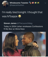 Boo, Soccer, and Usher: 11  Wholesome Tweeter  lsaacsIntuition  I'm really tired tonight. I thought that  was M'bappe  Steven James @TheLaunchMag  Today in 2004 Usher rereleases Confessions  ft My Boo w/ Alicia Keys 😂😂😂 https://t.co/Z1KUevGvCR