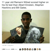 Albert Einstein, Bill Gates, and Stephen: 11 year old Ramarni Wilred scored higher or  his IQ test than Albert Einstein, Stephen  Hawkins and Bill Gates  1:25 AM -3 Aug 2017  1,566 Retweets 2,529 Likes This kid is going places