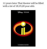 Memes, Pixar, and Soon...: 11 years later. That theater will be filled  with a lot of 18,19,20 year olds  DISNEp PIXAR  COMING SOON