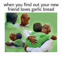 Friends, Love, and Meme: when you find out your new  friend loves garlic bread  memes