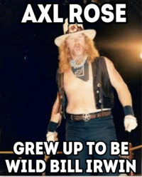 Rose: AXL ROSE  GREW UP TO BE  WILD BILL IRWIN