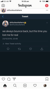 Lost, Time, and Back: 1102-UK  10:35 am  nstagamO  5  ohfuckouttahere  Tweet  ohfuckouttahere  @ohfuckouttahere  we always bounce back, but this time you  lost me for real  23/10/2018, 23:49  li View Tweet activity
