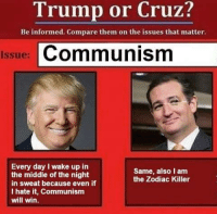 the zodiac killer: Trump or Cruz?  Be informed. Compare them on the issues that matter.  Issue: Communism  Every day I wake up in  Same, also lam  the middle of the night  the Zodiac Killer  in sweat because even if  I hate it, Communism  will win.