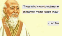 "Old Chinese secret.: ""Those who know do not m  eme.  Those who meme do not know.""  Lao Tzu Old Chinese secret."