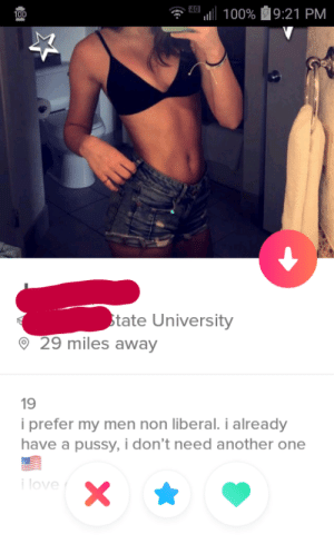 I dont want to say im offended but.: 111 100% 9:21 PM  tate University  29 miles away  19  i prefer my men non liberal. i already  have a pussy, i don't need another one  love I dont want to say im offended but.