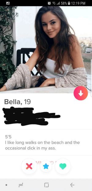Ass, Beach, and Dick: . .111 58%  12:19 PM  Bella, 19  5'5  I like long walks on the beach and the  occasional dick in my ass.  MD Well, THATS an automatic Super Like!