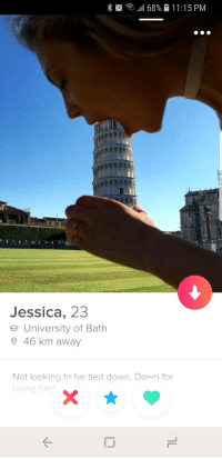 Leaning Tower OfOh, Oh My: 111 68%  11 : 1 5 PM  Jessica, 23  e University of Bath  O 46 km away  Not looking to be tied down. Down for  being tied Leaning Tower OfOh, Oh My
