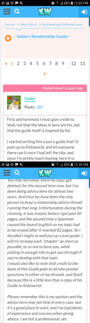 "durnesque-esque:  I'm crying of laughter and embarrassment.  I was bored googling this morning and on a whim decided to see if the dating guide I wrote as a pretentious teenager was still floating around and it fucking is! 11+ years later and it is STILL a pinned topic in the relationship forum on Kidzworld.   To set the scene: at age 14, having held hands with a cute Austrailian boy whilst at summer camp for my dad's car company, I decided I was well versed enough in the art of love to start a teenage romance column: Dear Sabie (short for Sarahbeth which is another story all together). So I did!   Now because I was thoughtful and could compose coherent sentences, my Dear Sabie forum grew in popularity  (omg, 50 pages of me telling people things! Omg another 80 pages of me telling people things!). Or maybe I was actually good at it, I dunno.   But I got it into my 16 year old head that I wanted a legacy. Being a forum for children, there was an age limit, so I had to work quickly. I spent a summer writing a romance guide for the website that I would post before I got kicked off due to the age restriction. But I had bigger plans, the post would be just the beginning. I was going to write a BOOK! And it would be published and I would be famous for giving EXCELLENT dating advice at such a tender age!   I posted, made my grand farewells, and low and behold I convinced the forum moderators to pin it to the top of the board because it was so *wonderful.* And there it sits!  I can't believe they have allowed that relic to remain pinned to the forum. If you ever wanted a time capsul of what a sanctimonious and self-important teenager looks like, have a read! I'm so proud and so embarrassed. (http://www.kidzworld.com/forums/bf-gf-issues/t/15935-sabies-relationship-guide)  P.S. if Void is out there somewhere and sees this: hey friend! Remember when we were legend?: ,111 88%0 12:05 PM  Forums  Dear Dish-lt > Boyfriend and Girlfriend Issues  ""Sabie's Relationship Guide  1 1 2 3 45 6 7 89 12 13  Posted about 11 years ago  Saabe  Posts: 186  First and foremost I must give credit to  Void, not that the ideas in here are his, but  that the guide itself is inspired by his.  I started writing this a just a guide that l'd  post up on Kidzworld, and let everyone  there use it once l had left the site, and  since I'm pretty much leaving, here it is:   簝  .111 85%  12:20 PM  ou may not know, since my topic go  deleted, for the second time now, but I've  been doing advice here for almost two  years. And thus far have been the only  person to keep a relationship advice thread  running that long. Unfortunately during the  cleaning, it was erased, before I got past 50  pages, and the second time a Spamme.r  caused the board to glitch so my topic had  to be erased after it reached 82 pages. So l  decided Imight as well put up a love guide. I  will try to keep each ""chapter"" as short as  possible, so as not to bore you, while  putting in enough info to get you through if  you're dealing with that topic.  / would also like to note that credit to the  basis of this Guide goes to all who posted  questions in either of my threads, and StarF,  because this is a little less than a copy of his  Guide to Kidzworld  Please remember this is my opinion and the  advice here may not help in every case, but  it's a good place to start, andI've had plenty  of experience and success when giving  advice. I am not a professional. yet. durnesque-esque:  I'm crying of laughter and embarrassment.  I was bored googling this morning and on a whim decided to see if the dating guide I wrote as a pretentious teenager was still floating around and it fucking is! 11+ years later and it is STILL a pinned topic in the relationship forum on Kidzworld.   To set the scene: at age 14, having held hands with a cute Austrailian boy whilst at summer camp for my dad's car company, I decided I was well versed enough in the art of love to start a teenage romance column: Dear Sabie (short for Sarahbeth which is another story all together). So I did!   Now because I was thoughtful and could compose coherent sentences, my Dear Sabie forum grew in popularity  (omg, 50 pages of me telling people things! Omg another 80 pages of me telling people things!). Or maybe I was actually good at it, I dunno.   But I got it into my 16 year old head that I wanted a legacy. Being a forum for children, there was an age limit, so I had to work quickly. I spent a summer writing a romance guide for the website that I would post before I got kicked off due to the age restriction. But I had bigger plans, the post would be just the beginning. I was going to write a BOOK! And it would be published and I would be famous for giving EXCELLENT dating advice at such a tender age!   I posted, made my grand farewells, and low and behold I convinced the forum moderators to pin it to the top of the board because it was so *wonderful.* And there it sits!  I can't believe they have allowed that relic to remain pinned to the forum. If you ever wanted a time capsul of what a sanctimonious and self-important teenager looks like, have a read! I'm so proud and so embarrassed. (http://www.kidzworld.com/forums/bf-gf-issues/t/15935-sabies-relationship-guide)  P.S. if Void is out there somewhere and sees this: hey friend! Remember when we were legend?"