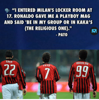 """TB 😂: - 111 ENTERED MILAN'S LOCKER ROOM AT  17. RONALDO GAVE ME A PLAYBOY MAG  AND SAID 'BE IN MY GROUP OR IN KAKA'S  (THE RELIGIOUS ONE).""""  PATO  KAKA  AOIAL00  PRTO TB 😂"""