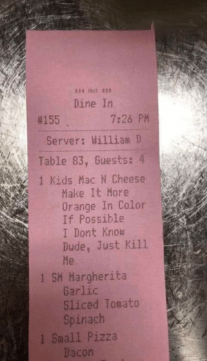 Big PP: 111 Hat a11  Dine In  #155  7:26 PM  Server: William D  Table 83, Guests: 4  1 Kids Mac N Cheese  Make It More  Orange In Color  If Possible  I Dont Know  Dude, Just Kill  Me  1 SM Margherita  Garlic  Sliced Tomato  Spinach  1 Small Pizza  Bacon Big PP