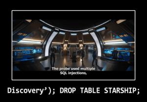 200 years later and we still havent learned to sanitize our inputs: 11101  The probe used multiple  SQL injections,  Discovery' ); DROP TABLE STARSHIP; 200 years later and we still havent learned to sanitize our inputs