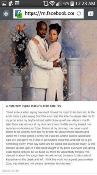 <p>Wholesome Tupac</p>: 1111 45% El 1 2:23 AM  https://m.facebook.co O  A note from Tupac Shakur's prom date. 96  ฯ had wrote a etter saying how much I loved his music to tes fan club. At the  end Imade a joke saying that t he ever read this letter o please take me to  my prom since my boytriend had just broken up with me About a month  later there was a knock at my door and it was himt He was by himself No  reporters no homies just 2pac Shakur at my doorstep. He came in and  talked to me and my mom and my brother for about titteen minutes and  asked me itf I had gotten a dress yet. I sald no and he said he would take  care of it and gave me $1500 in all hundred dolar bills and told me to get  something pretty Prom day came and he caled and said to be ready A limo  showed up with 2pac in it and went straight to my prom Everyone was going  crazy taking pictures but we hung out there for about thirty minutes we  danced to about five songs then he said he had business to take care of  kissed me on the cheek and let I think the world lost a great person when  2pac was killed and I will always remember his kindness  Souce 323-3m <p>Wholesome Tupac</p>