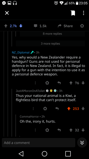 Guns, Animal, and Irony: 1111 65%  23:05  2.7k  1.5k  Share  8 more replies  3 more replies  NZ_Diplomat3h  Yes, why would a New Zealander require a  handgun? Guns are not used for personal  defence in New Zealand. In fact, it is illegal to  apply for a gun with the intention to use it as  a personal defence weapon  Thus your national animal is a Kiwi, a  flightless bird that can't protect itself  253  CommaHorror 2h  Oh the, irony it, hurts.  Add a comment Kiwi acquires a red pill.
