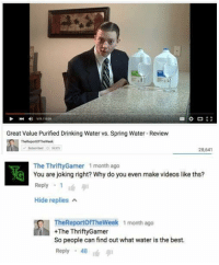 Drinking, Videos, and Best: 11111329  Great Value Purified Drinking Water vs. Spring Water-Review  TheReportofTheWeek  2B,641  The Thrifty Gamer 1 month ago  G You are joking right? Why do you even make videos like ths?  Reply  1  Hide replies  A  TheReportof TheWeek 1 month ago  +The ThriftyGamer  So people can find out what water is the best.  Reply  48 t