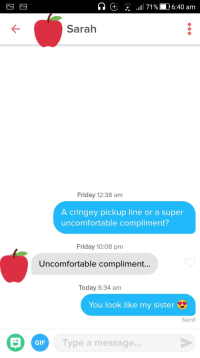 Friday, Gif, and Tumblr: .111171 %1  16:40 am  .  Sarah  Friday 12:38 am  A cringey pickup line or a super  uncomfortable compliment?  Friday 10:08 pm  Uncomfortable compliment  Today 6:34 am  You look like my sister  Sent  GIF  Type a message... tindershwinder:Y'all trying to find someone you relate to, while I'm just trying to find someone I'm related to
