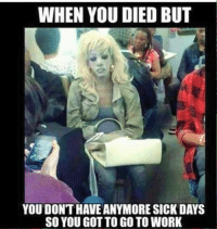Work Memes: WHEN YOU DIED BUT  YOU DONT HAVEANYMORE SICK DAYS  SO YOU GOT TO GO TO WORK