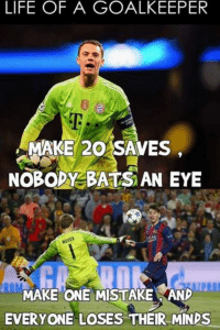 A Neuer one.: LIFE OF A GOALKEEPER  MAKE 20 SAVES  NOBODY BATS AN EYE  MAKE ONE MISTAKE AND  EVERYONE LOSES THEIR MINDS A Neuer one.