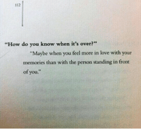 """Love, How, and You: 112  """"How do you know when it's over?  """"Maybe when you feel more in love with your  memories than with the person standing in front  of you."""""""