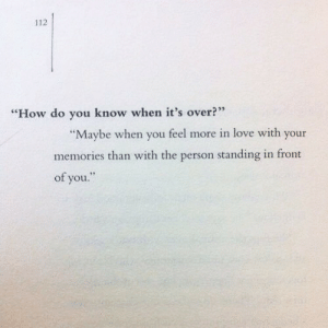 """Love, How, and You: 112  """"How do you know when it's over?""""  """"Maybe when you feel more in love with your  memories than with the person standing in front  of you."""""""