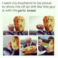 Relationship goals: want my boyfriend to be proud  to show me off an shit like this guy  is with his  garlic bread  @gbrennes  Facebook.com  rea memes Relationship goals