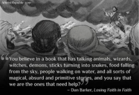 Animals, Anime, and Books: Atheist Republic.com  You believe in a book that has talking animals, wizards,  witches, demons, sticks turning into snakes, food falling  from the sky, people walking on water, and all sorts of  magical, absurd and primitive stories, and you say that  we are the ones that need help?  Dan Barker, Losing Faith in Faith Join our group here: https://www.facebook.com/groups/DemiDaVinciAndFriends/