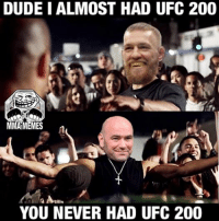 #UFC #UFC200 #conormcgregor #DanaWhite #MMA #memes #meme #MMAMEMES -Nate: DUDEIALMOST HAD UFC 200  MMAMEMES  YOU NEVER HAD UFC 200 #UFC #UFC200 #conormcgregor #DanaWhite #MMA #memes #meme #MMAMEMES -Nate