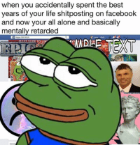 When the meme hit too close to home: when you accidentally spent the best  years of your life shitposting on facebook  and now your all alone and basically  mentally retarded  Niggaz Still WILIN  SANDEE TEXT  MAKE SIDE TO LI When the meme hit too close to home