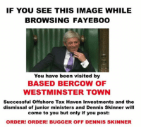 Denny's, Taxes, and Image: IF YOU SEE THIS IMAGE WHILE  BROWSING FAYEBOO  You have been visited by  BASED BERCOW OF  WESTMINSTER TOWN  Successful Offshore Tax Haven Investments and the  dismissal of junior ministers and Dennis Skinner will  come to you but only if you post:  ORDER! ORDER! BUGGER OFF DENNIS SKINNER Sent in by Harry