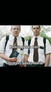 Haters gonna hate  Mornions gonna morin Missionaries gonna mish.
